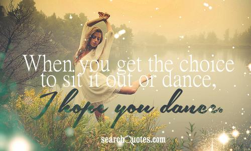 when-you-get-the-choice-to-sit-it-out-or-dance-i-hope-you-dance